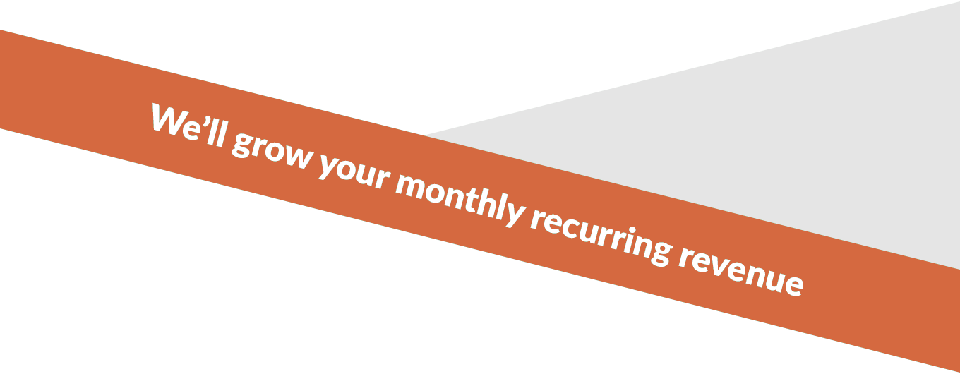 We'll grow your monthly recurring revenue
