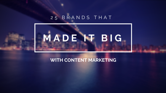 25 Brands That Made it Big with Content Marketing | Social Media Today