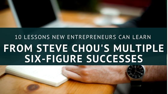 10 Lessons New Entrepreneurs Can Learn from Steve Chou's Multiple Six-Figure Successes