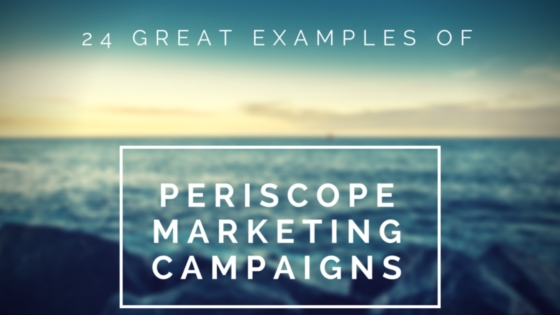 24 Great Examples of Periscope Marketing Campaigns