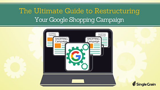 The Ultimate Google Shopping Campaign Restructure Guide