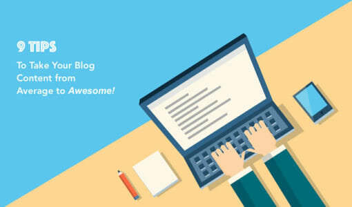 9 Tips to Take Your Blog Content from Average to Awesome