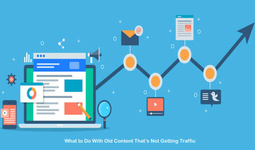 What You Should Do With Old Content That's Not Getting Traffic