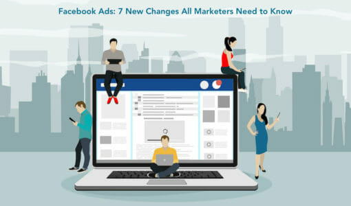 Facebook Ads: 7 Changes All Marketers Need to Know